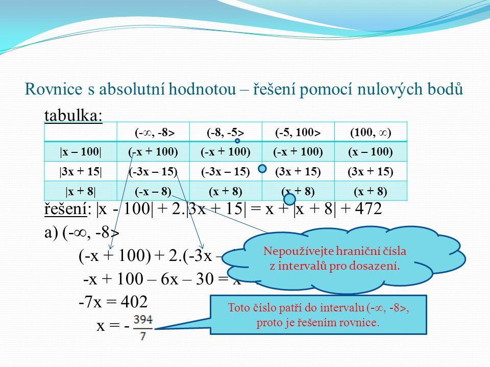 Rovnice s absolutní hodnotou – řešení pomocí nulových bodů tabulka: řešení:  x - 100  + 2. 3x + 15  = x +  x + 8  + 472 a) (-∞, -8 ˃ (-x + 100) + 2.(-3x – 15) = x + (-x – 8) + 472 -x + 100 – 6x – 30 = x - x - 8 + 472 -7x = 402 x = - (-∞, -8 ˃ (-8, -5 ˃ (-5, 100 ˃ (100, ∞)  x – 100 (-x + 100) (x – 100)  3x + 15 (-3x – 15) (3x + 15)  x + 8 (-x – 8)(x + 8) Toto číslo patří do intervalu (-∞, -8 ˃, proto je řešením rovnice.