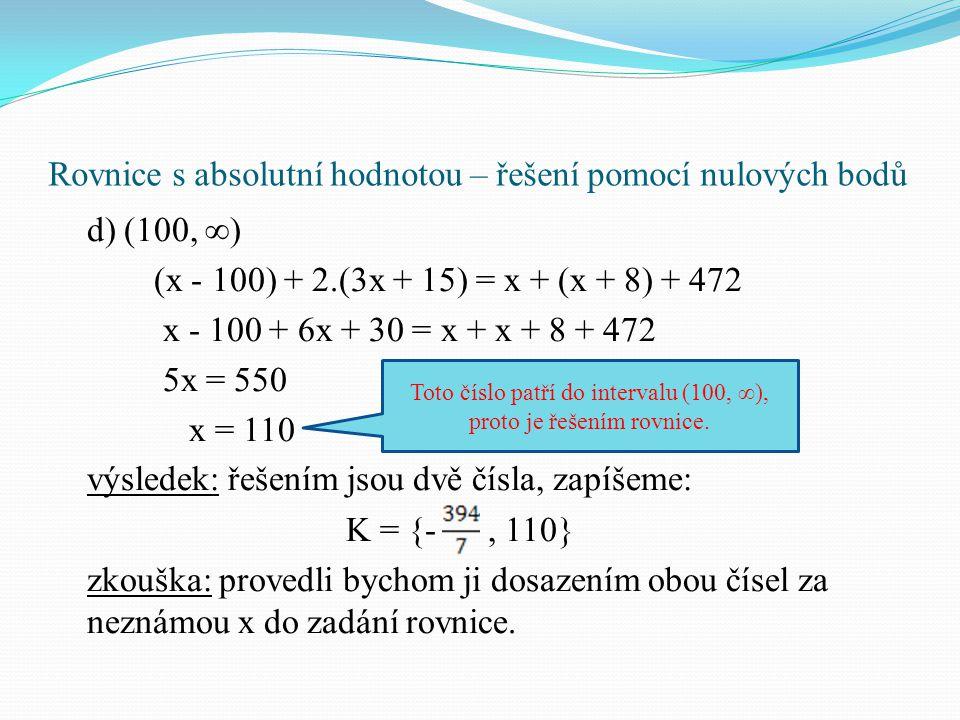 Rovnice s absolutní hodnotou – řešení pomocí nulových bodů d) (100, ∞) (x - 100) + 2.(3x + 15) = x + (x + 8) + 472 x - 100 + 6x + 30 = x + x + 8 + 472 5x = 550 x = 110 výsledek: řešením jsou dvě čísla, zapíšeme: K = {-, 110} zkouška: provedli bychom ji dosazením obou čísel za neznámou x do zadání rovnice.