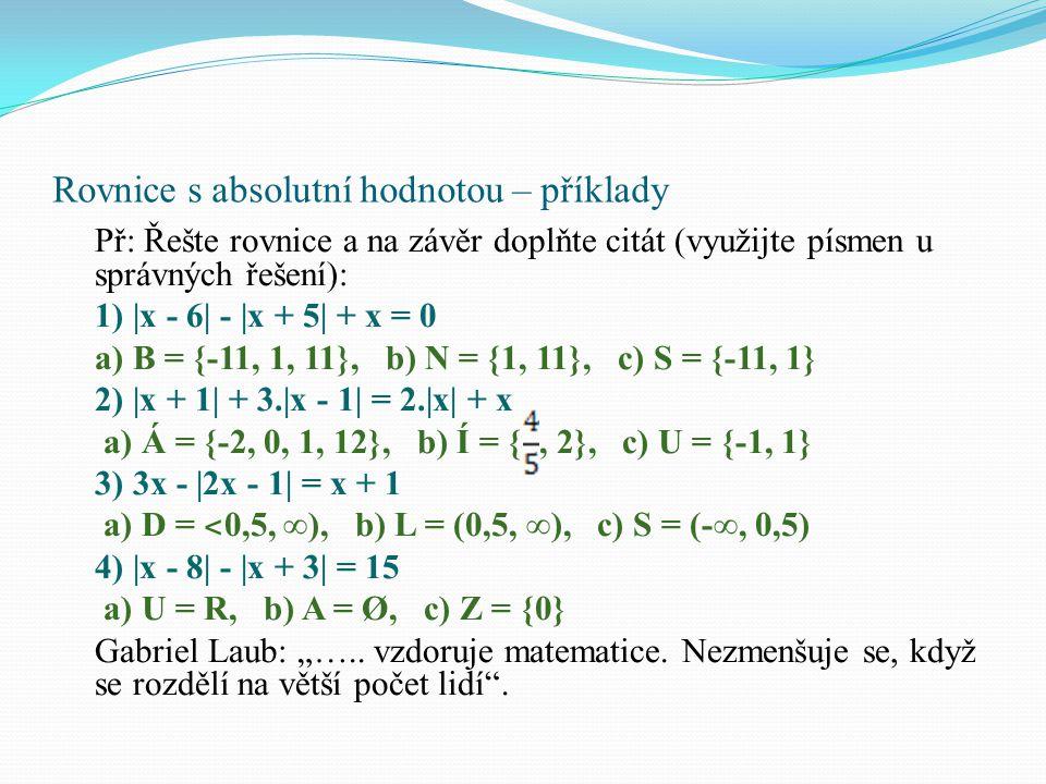 """Rovnice s absolutní hodnotou – příklady Př: Řešte rovnice a na závěr doplňte citát (využijte písmen u správných řešení): 1)  x - 6  -  x + 5  + x = 0 a) B = {-11, 1, 11}, b) N = {1, 11}, c) S = {-11, 1} 2)  x + 1  + 3. x - 1  = 2. x  + x a) Á = {-2, 0, 1, 12}, b) Í = {, 2}, c) U = {-1, 1} 3) 3x -  2x - 1  = x + 1 a) D = ˂ 0,5, ∞), b) L = (0,5, ∞), c) S = (-∞, 0,5) 4)  x - 8  -  x + 3  = 15 a) U = R, b) A = Ø, c) Z = {0} Gabriel Laub: """"….."""