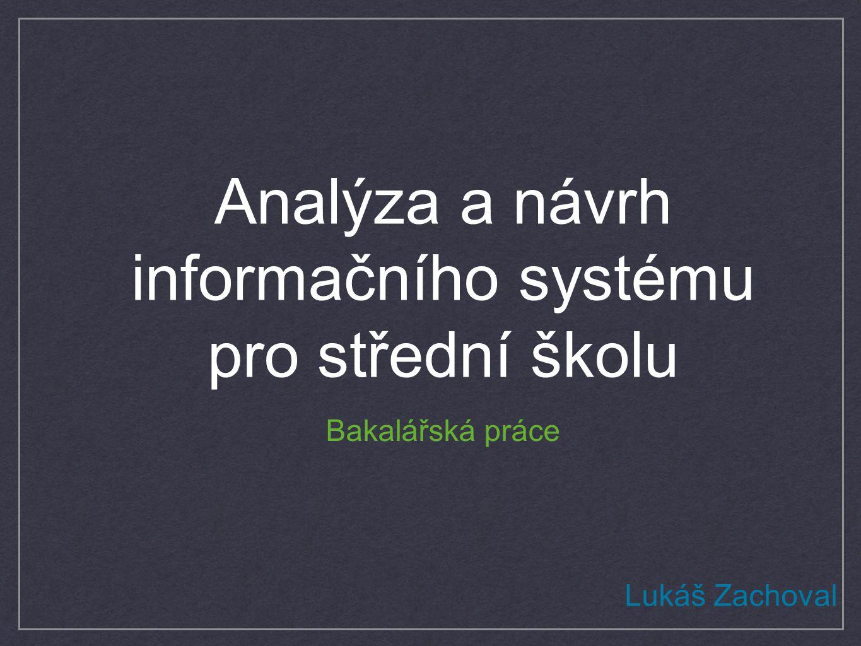 Analýza a návrh informačního systému pro střední školu Bakalářská práce Lukáš Zachoval