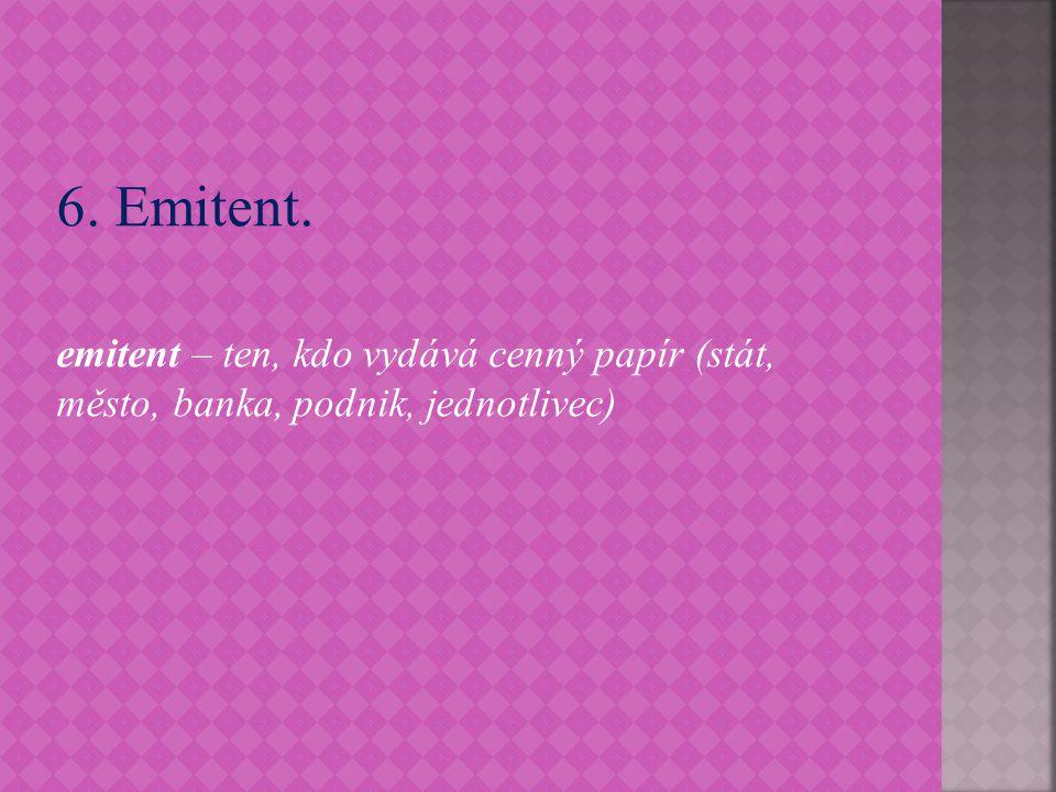 6. Emitent. emitent – ten, kdo vydává cenný papír (stát, město, banka, podnik, jednotlivec)