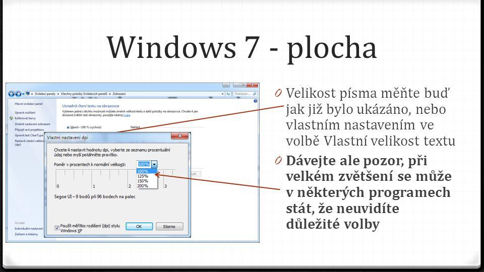Windows 7 - plocha 0 Velikost písma měňte buď jak již bylo ukázáno, nebo vlastním nastavením ve volbě Vlastní velikost textu 0 Dávejte ale pozor, při velkém zvětšení se může v některých programech stát, že neuvidíte důležité volby