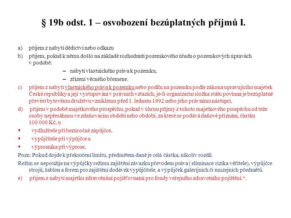 § 19b odst. 1 – osvobození bezúplatných příjmů I. a)příjem z nabytí dědictví nebo odkazu b)příjem, pokud k němu došlo na základě rozhodnutí pozemkovéh
