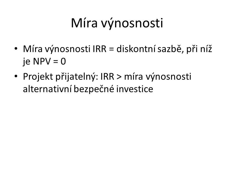 Míra výnosnosti Míra výnosnosti IRR = diskontní sazbě, při níž je NPV = 0 Projekt přijatelný: IRR > míra výnosnosti alternativní bezpečné investice