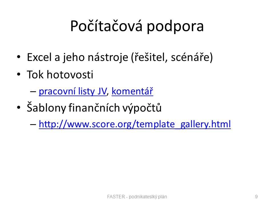 FASTER - podnikateslký plán 9 Počítačová podpora Excel a jeho nástroje (řešitel, scénáře) Tok hotovosti – pracovní listy JV, komentář pracovní listy JVkomentář Šablony finančních výpočtů – http://www.score.org/template_gallery.html http://www.score.org/template_gallery.html