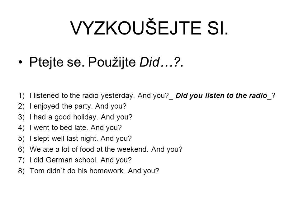 VYZKOUŠEJTE SI. Ptejte se. Použijte Did…?. 1)I listened to the radio yesterday. And you?_ Did you listen to the radio_? 2)I enjoyed the party. And you