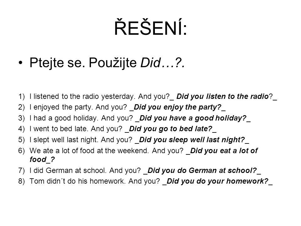 ŘEŠENÍ: Ptejte se. Použijte Did…?. 1)I listened to the radio yesterday. And you?_ Did you listen to the radio?_ 2)I enjoyed the party. And you? _Did y