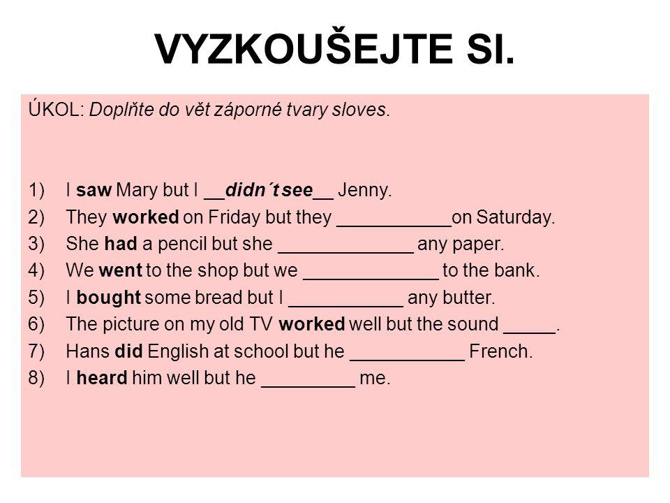 VYZKOUŠEJTE SI. ÚKOL: Doplňte do vět záporné tvary sloves. 1)I saw Mary but I __didn´t see__ Jenny. 2)They worked on Friday but they ___________on Sat