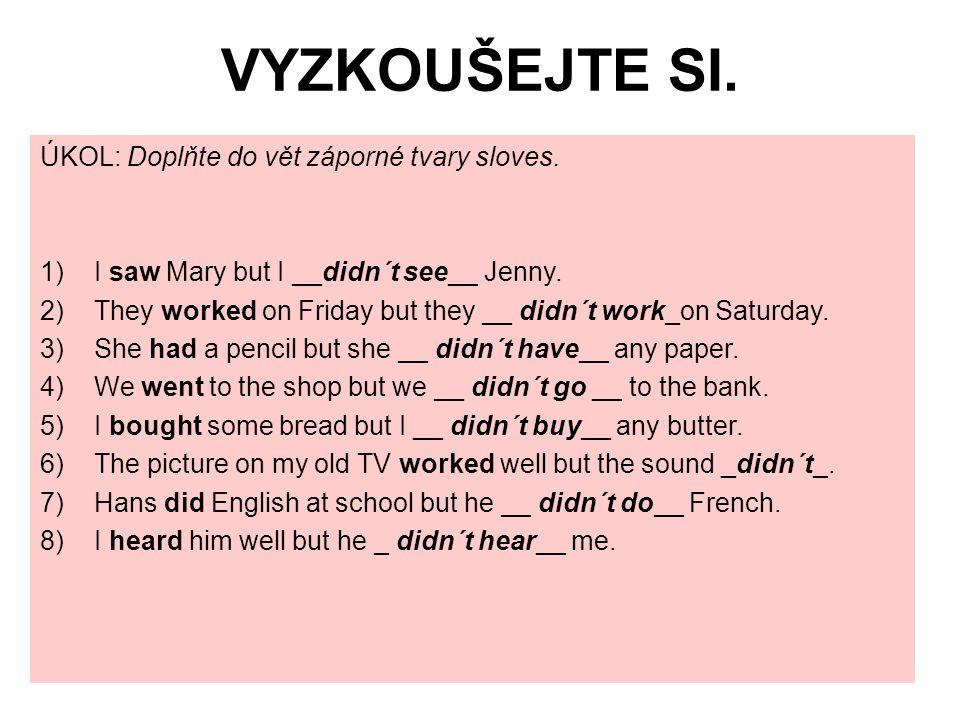 VYZKOUŠEJTE SI. ÚKOL: Doplňte do vět záporné tvary sloves. 1)I saw Mary but I __didn´t see__ Jenny. 2)They worked on Friday but they __ didn´t work_on