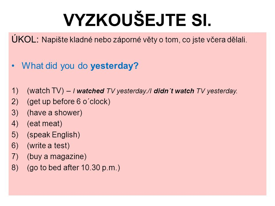 VYZKOUŠEJTE SI. ÚKOL: Napište kladné nebo záporné věty o tom, co jste včera dělali. What did you do yesterday? 1)(watch TV) – I watched TV yesterday./