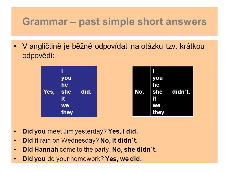 Grammar – past simple short answers V angličtině je běžné odpovídat na otázku tzv. krátkou odpovědí: Did you meet Jim yesterday? Yes, I did. Did it ra