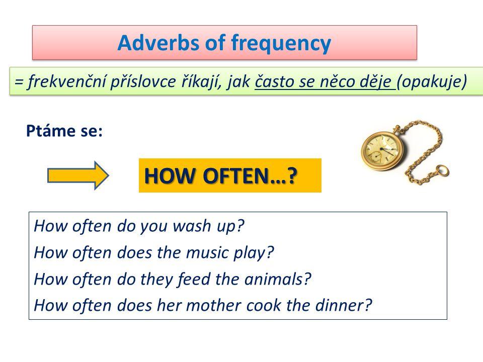 Adverbs of frequency = frekvenční příslovce říkají, jak často se něco děje (opakuje) Ptáme se: HOW OFTEN…? How often do you wash up? How often does th