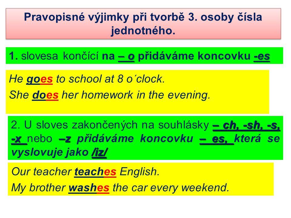 Pravopisné výjimky při tvorbě 3. osoby čísla jednotného. – o-es 1. slovesa končící na – o přidáváme koncovku -es He goes to school at 8 o´clock. She d