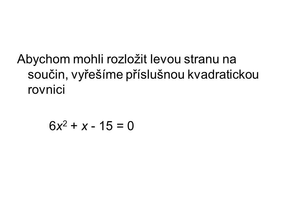 Abychom mohli rozložit levou stranu na součin, vyřešíme příslušnou kvadratickou rovnici 6x 2 + x - 15 = 0