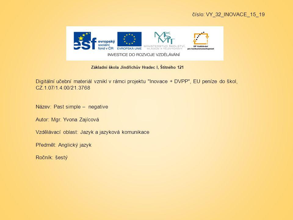 číslo: VY_32_INOVACE_15_19 Digitální učební materiál vznikl v rámci projektu Inovace + DVPP , EU peníze do škol, CZ.1.07/1.4.00/21.3768 Název: Past simple – negative Autor: Mgr.
