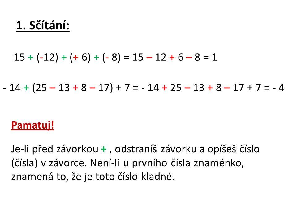 1. Sčítání: 15 + (-12) + (+ 6) + (- 8) = 15 – 12 + 6 – 8 = 1 - 14 + (25 – 13 + 8 – 17) + 7 = - 14 + 25 – 13 + 8 – 17 + 7 = - 4 Pamatuj! Je-li před záv
