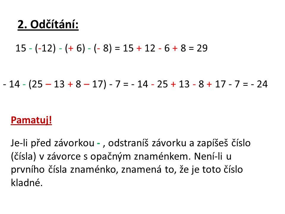 2. Odčítání: 15 - (-12) - (+ 6) - (- 8) = 15 + 12 - 6 + 8 = 29 - 14 - (25 – 13 + 8 – 17) - 7 = - 14 - 25 + 13 - 8 + 17 - 7 = - 24 Pamatuj! Je-li před