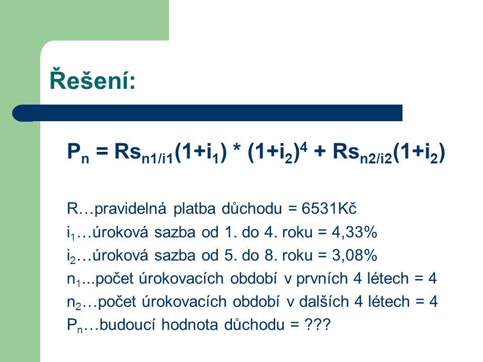 Řešení: P n = Rs n1/i1 (1+i 1 ) * (1+i 2 ) 4 + Rs n2/i2 (1+i 2 ) s n1/i1 = (1+i 1 ) n1 -1 = (1+0,0433) 4 -1 = 4,267380743 i 1 0,0433 s n2/i2 = (1+i 2 ) n2 -1 = (1+0,0308) 4 -1 = 4,188623778 i 2 0,0308
