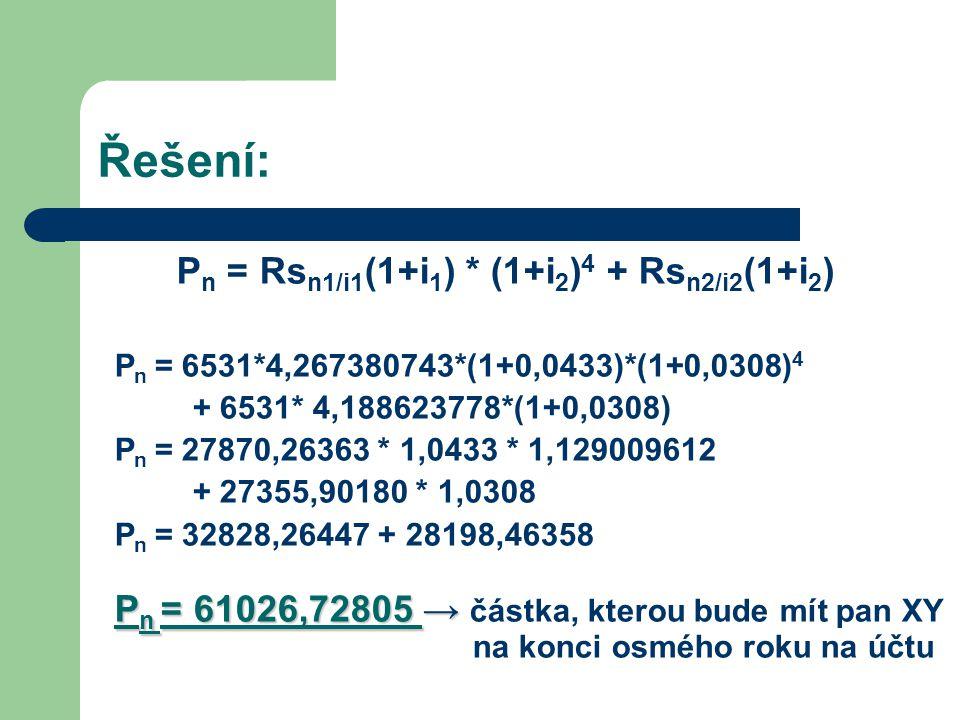 Řešení: P n = Rs n1/i1 (1+i 1 ) * (1+i 2 ) 4 + Rs n2/i2 (1+i 2 ) P n = 6531*4,267380743*(1+0,0433)*(1+0,0308) 4 + 6531* 4,188623778*(1+0,0308) P n = 2