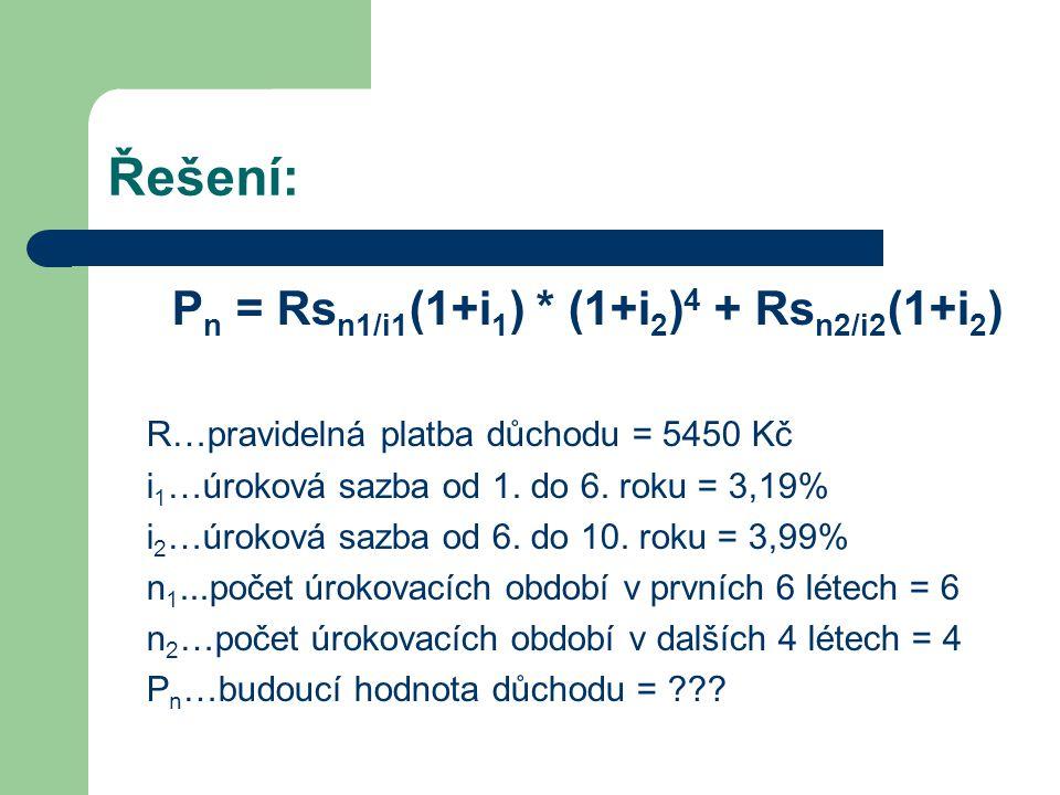 Řešení: P n = Rs n1/i1 (1+i 1 ) * (1+i 2 ) 4 + Rs n2/i2 (1+i 2 ) s n1/i1 = (1+i 1 ) n1 -1 = (1+0,0319) 6 -1 = 6,499345372 i 1 0,0319 s n2/i2 = (1+i 2 ) n2 -1 = (1+0,0399) 4 -1 = 4,245831561 i 2 0,0399