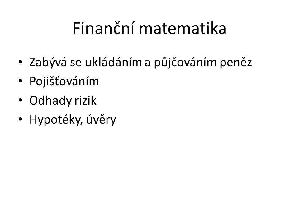 Finanční matematika Zabývá se ukládáním a půjčováním peněz Pojišťováním Odhady rizik Hypotéky, úvěry