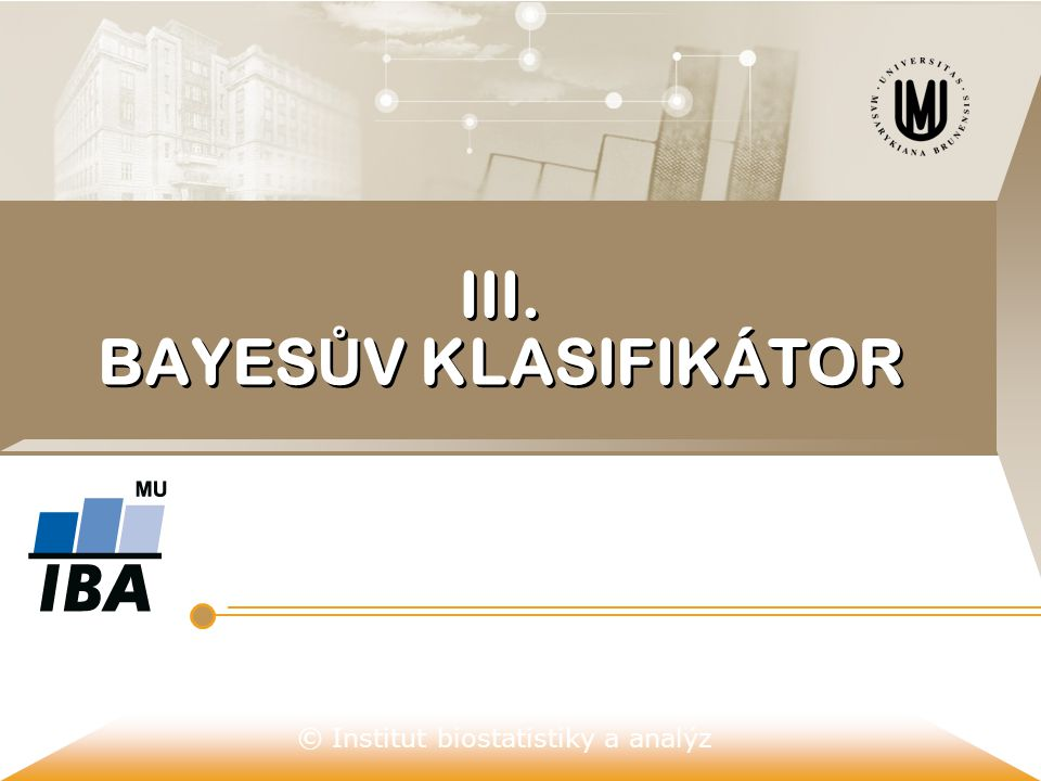 © Institut biostatistiky a analýz III. BAYES Ů V KLASIFIKÁTOR