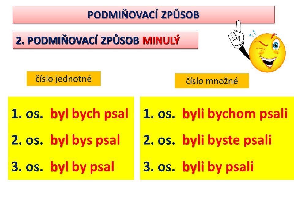 PODMIŇOVACÍ ZPŮSOB 2. PODMIŇOVACÍ ZPŮSOB MINULÝ číslo jednotné číslo množné byl 1. os. byl bych psal byl 2. os. byl bys psal byl 3. os. byl by psal by