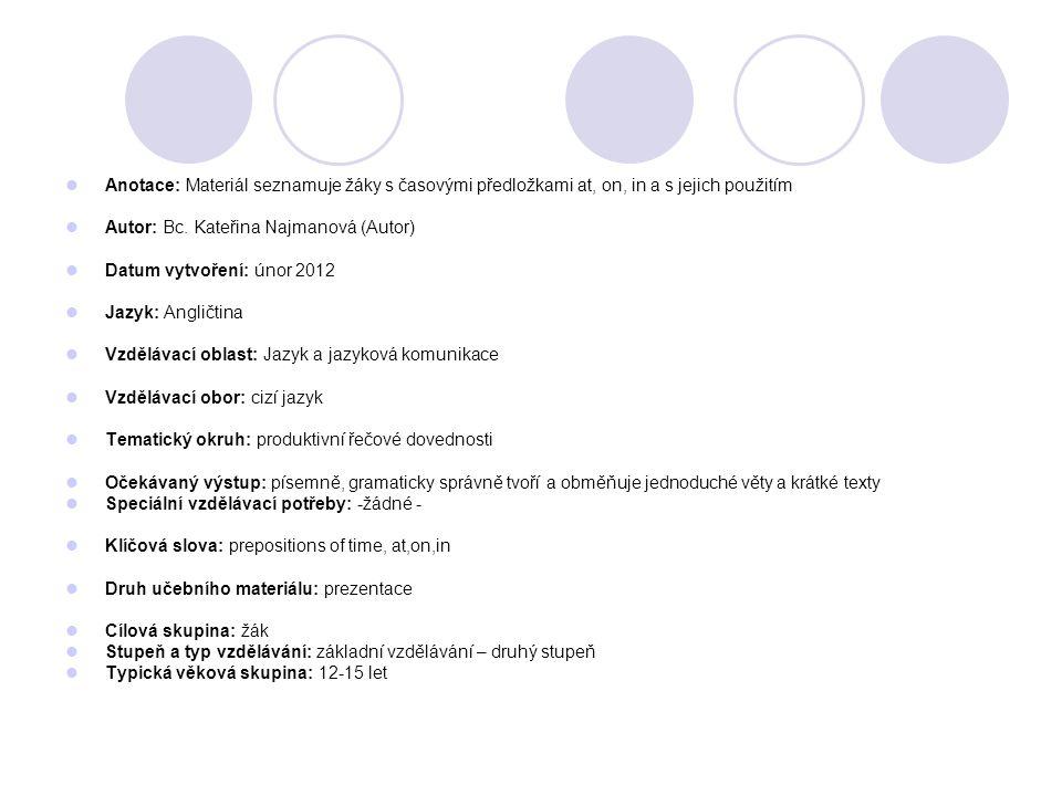 Anotace: Materiál seznamuje žáky s časovými předložkami at, on, in a s jejich použitím Autor: Bc. Kateřina Najmanová (Autor) Datum vytvoření: únor 201