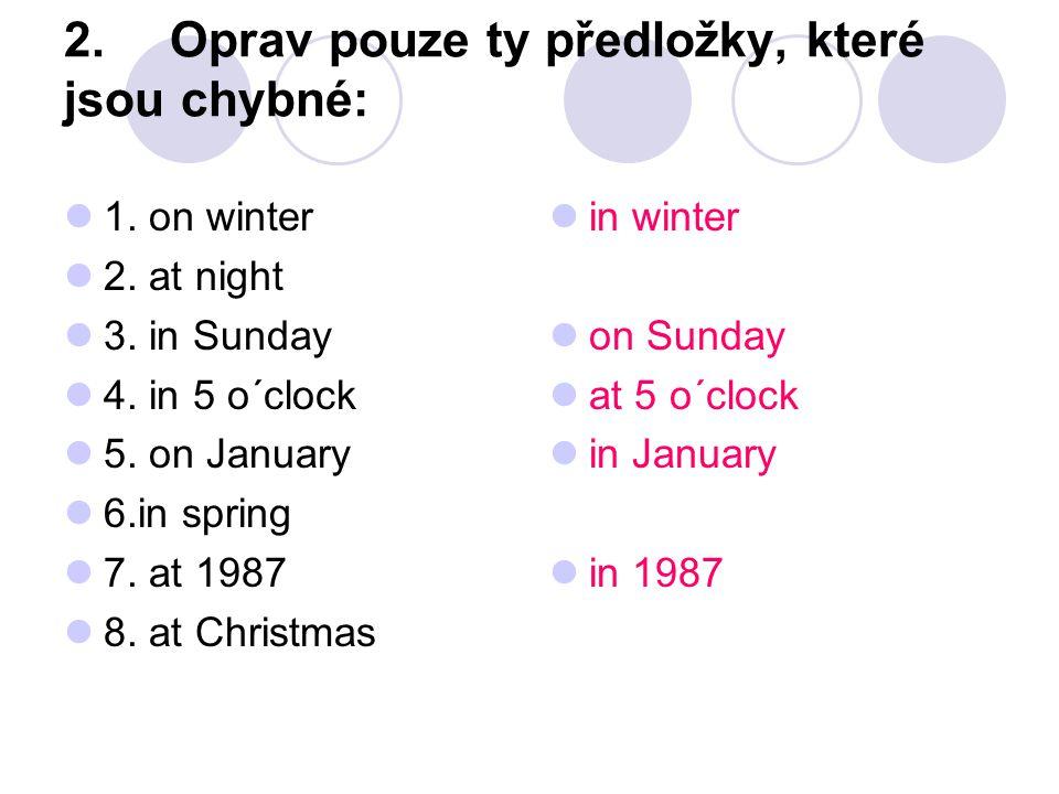 2.Oprav pouze ty předložky, které jsou chybné: 1. on winter 2. at night 3. in Sunday 4. in 5 o´clock 5. on January 6.in spring 7. at 1987 8. at Christ