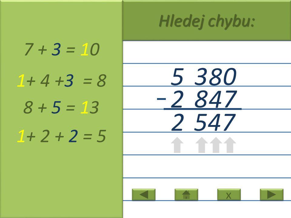 0 8 3 5 7 4 8 2 7 + 3 = 10 1+ 4 +3 = 8 8 + 5 = 13 1+ 2 + 2 = 5 x x Hledej chybu: 5 7 2 4