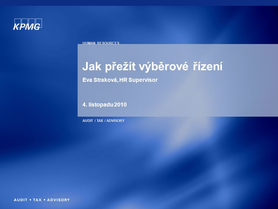 HUMAN RESOURCES AUDIT / TAX / ADVISORY Jak přežít výběrové řízení Eva Straková, HR Supervisor 4.