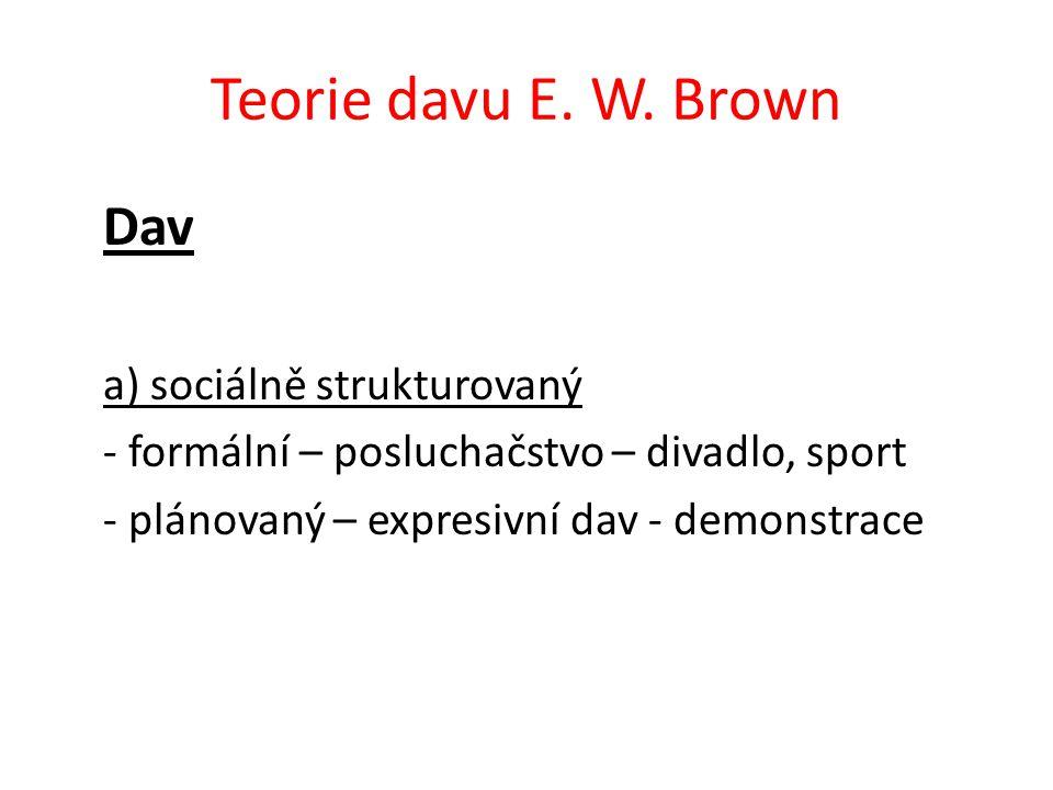 Teorie davu E. W. Brown Dav a) sociálně strukturovaný - formální – posluchačstvo – divadlo, sport - plánovaný – expresivní dav - demonstrace