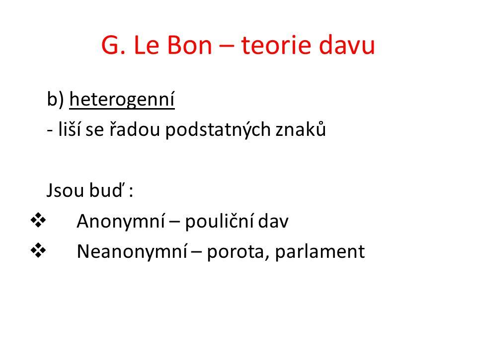 G. Le Bon – teorie davu b) heterogenní - liší se řadou podstatných znaků Jsou buď :  Anonymní – pouliční dav  Neanonymní – porota, parlament