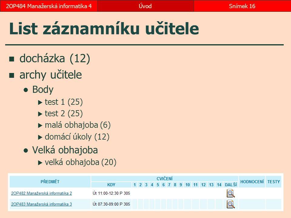 ÚvodSnímek 162OP484 Manažerská informatika 4 List záznamníku učitele docházka (12) archy učitele Body  test 1 (25)  test 2 (25)  malá obhajoba (6)  domácí úkoly (12) Velká obhajoba  velká obhajoba (20)