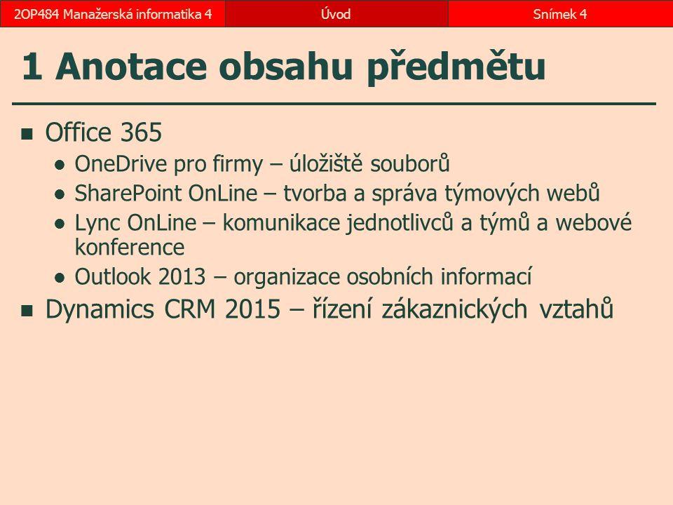 ÚvodSnímek 42OP484 Manažerská informatika 4 1 Anotace obsahu předmětu Office 365 OneDrive pro firmy – úložiště souborů SharePoint OnLine – tvorba a správa týmových webů Lync OnLine – komunikace jednotlivců a týmů a webové konference Outlook 2013 – organizace osobních informací Dynamics CRM 2015 – řízení zákaznických vztahů