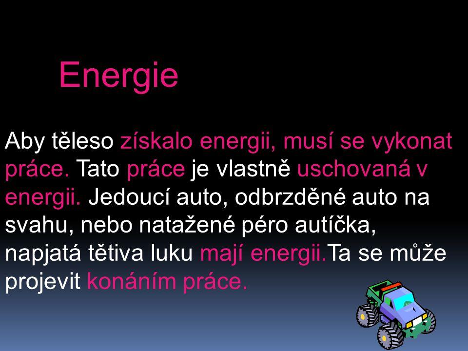 Aby těleso získalo energii, musí se vykonat práce. Tato práce je vlastně uschovaná v energii. Jedoucí auto, odbrzděné auto na svahu, nebo natažené pér