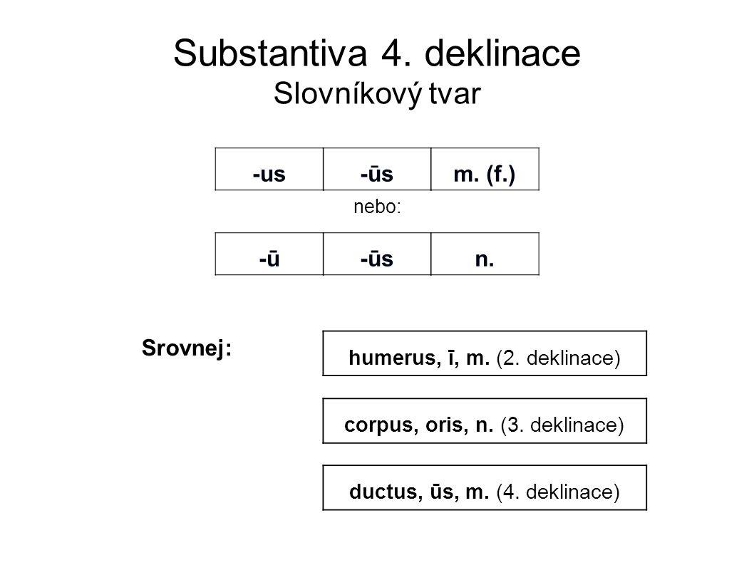 Substantiva 4. deklinace Slovníkový tvar nebo: -us-us -ūs-ūsm. (f.) -ū-ū-ūs-ūsn. ductus, ūs, m. (4. deklinace) humerus, ī, m. (2. deklinace) corpus, o
