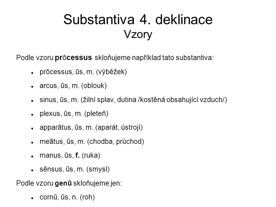 Substantiva 4. deklinace Vzory Podle vzoru prōcessus skloňujeme například tato substantiva: prōcessus, ūs, m. (výběžek) arcus, ūs, m. (oblouk) sinus,