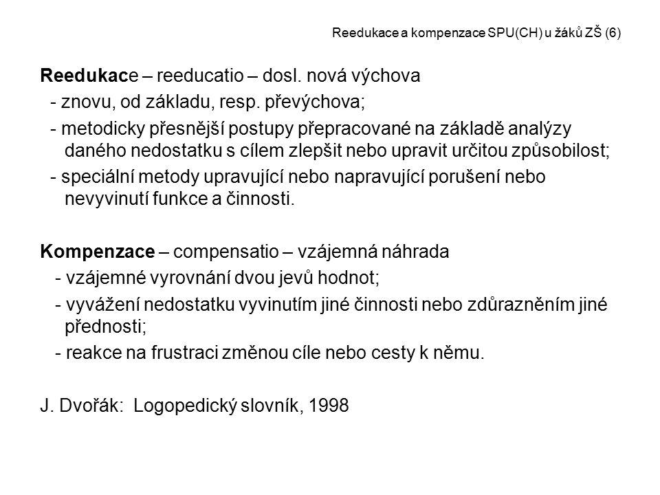 Reedukace a kompenzace SPU(CH) u žáků ZŠ (6) Reedukace – reeducatio – dosl. nová výchova - znovu, od základu, resp. převýchova; - metodicky přesnější