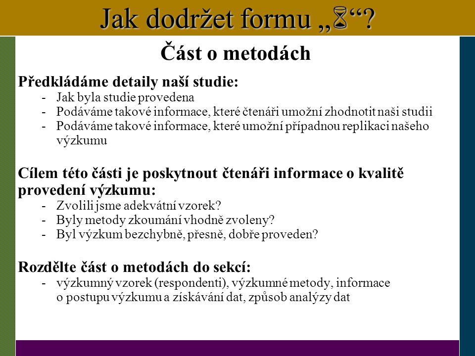 """Jak dodržet formu """"  """"? Část o metodách Předkládáme detaily naší studie: -Jak byla studie provedena -Podáváme takové informace, které čtenáři umožní"""