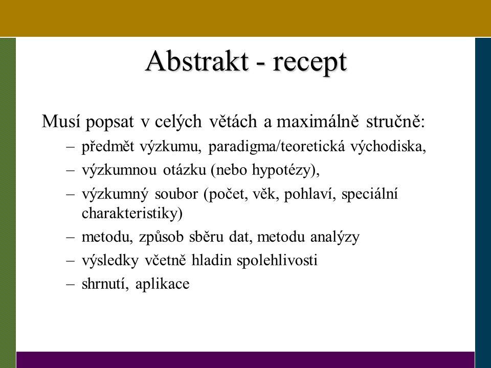 Abstrakt - recept Musí popsat v celých větách a maximálně stručně: –předmět výzkumu, paradigma/teoretická východiska, –výzkumnou otázku (nebo hypotézy