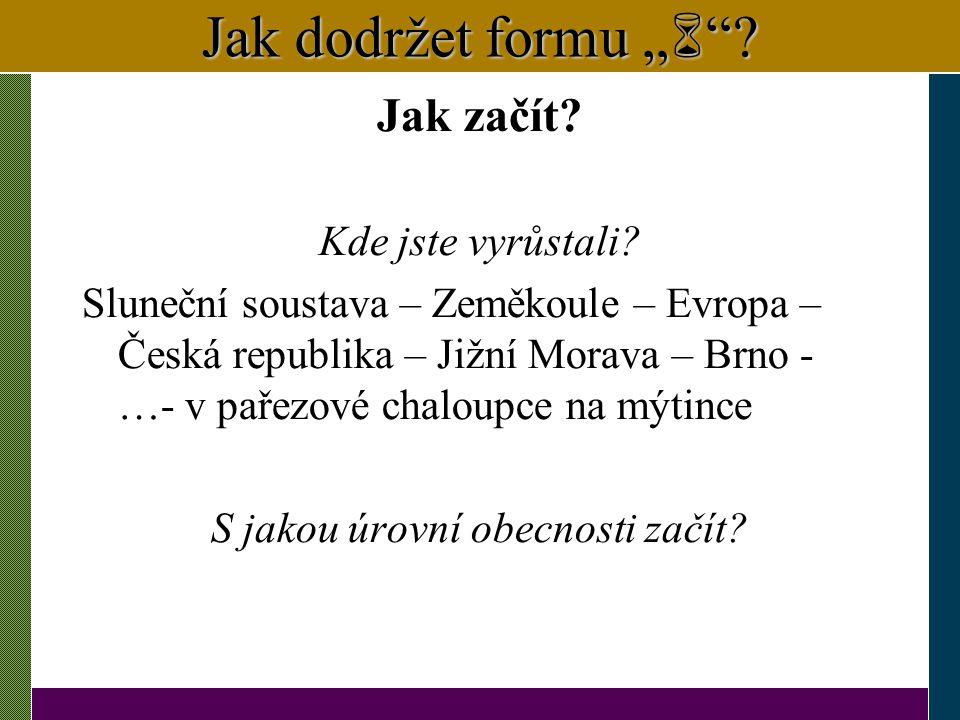 """Jak dodržet formu """"  """"? Jak začít? Kde jste vyrůstali? Sluneční soustava – Zeměkoule – Evropa – Česká republika – Jižní Morava – Brno - …- v pařezové"""