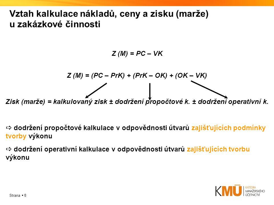 Strana  8 Vztah kalkulace nákladů, ceny a zisku (marže) u zakázkové činnosti Z (M) = PC – VK Z (M) = (PC – PrK) + (PrK – OK) + (OK – VK) Zisk (marže) = kalkulovaný zisk ± dodržení propočtové k.