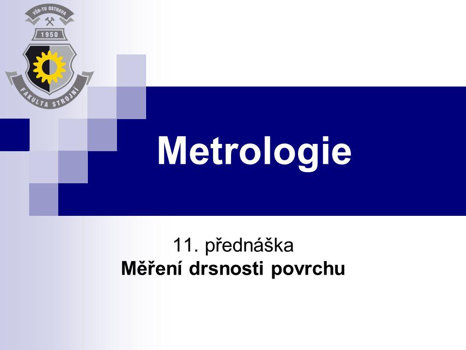 Metrologie 11. přednáška Měření drsnosti povrchu