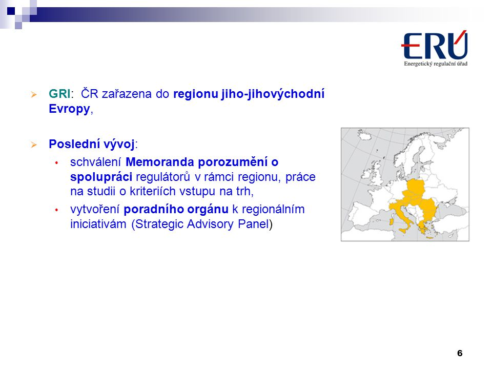 6  GRI: ČR zařazena do regionu jiho-jihovýchodní Evropy,  Poslední vývoj: schválení Memoranda porozumění o spolupráci regulátorů v rámci regionu, práce na studii o kriteriích vstupu na trh, vytvoření poradního orgánu k regionálním iniciativám (Strategic Advisory Panel)