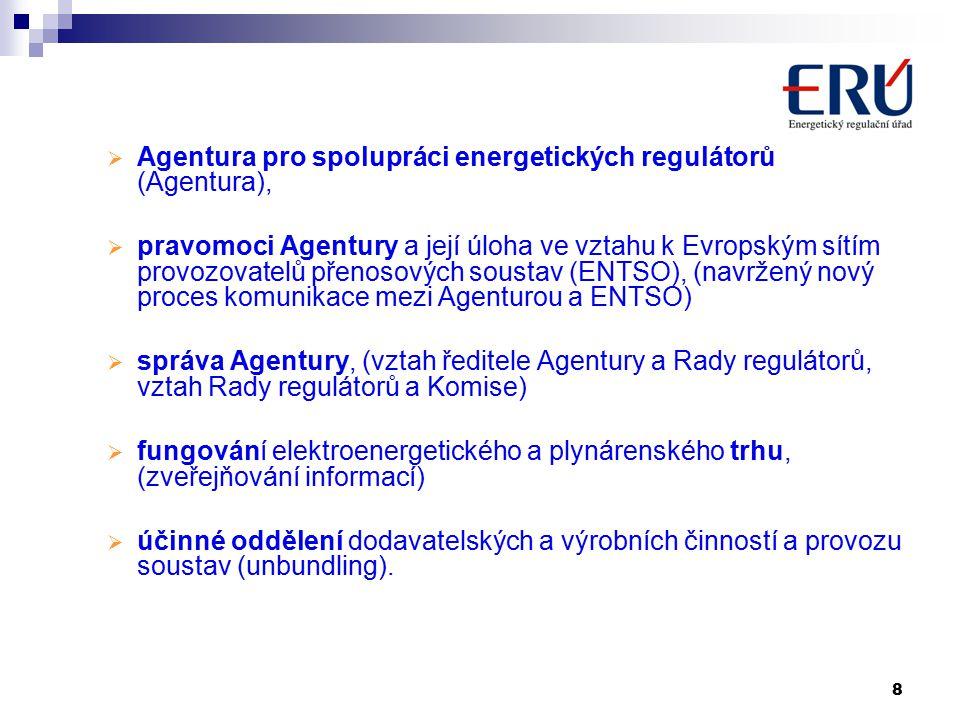 8  Agentura pro spolupráci energetických regulátorů (Agentura),  pravomoci Agentury a její úloha ve vztahu k Evropským sítím provozovatelů přenosových soustav (ENTSO), (navržený nový proces komunikace mezi Agenturou a ENTSO)  správa Agentury, (vztah ředitele Agentury a Rady regulátorů, vztah Rady regulátorů a Komise)  fungování elektroenergetického a plynárenského trhu, (zveřejňování informací)  účinné oddělení dodavatelských a výrobních činností a provozu soustav (unbundling).