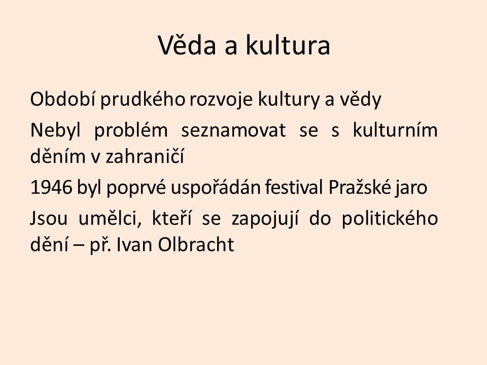 Věda a kultura Období prudkého rozvoje kultury a vědy Nebyl problém seznamovat se s kulturním děním v zahraničí 1946 byl poprvé uspořádán festival Pražské jaro Jsou umělci, kteří se zapojují do politického dění – př.