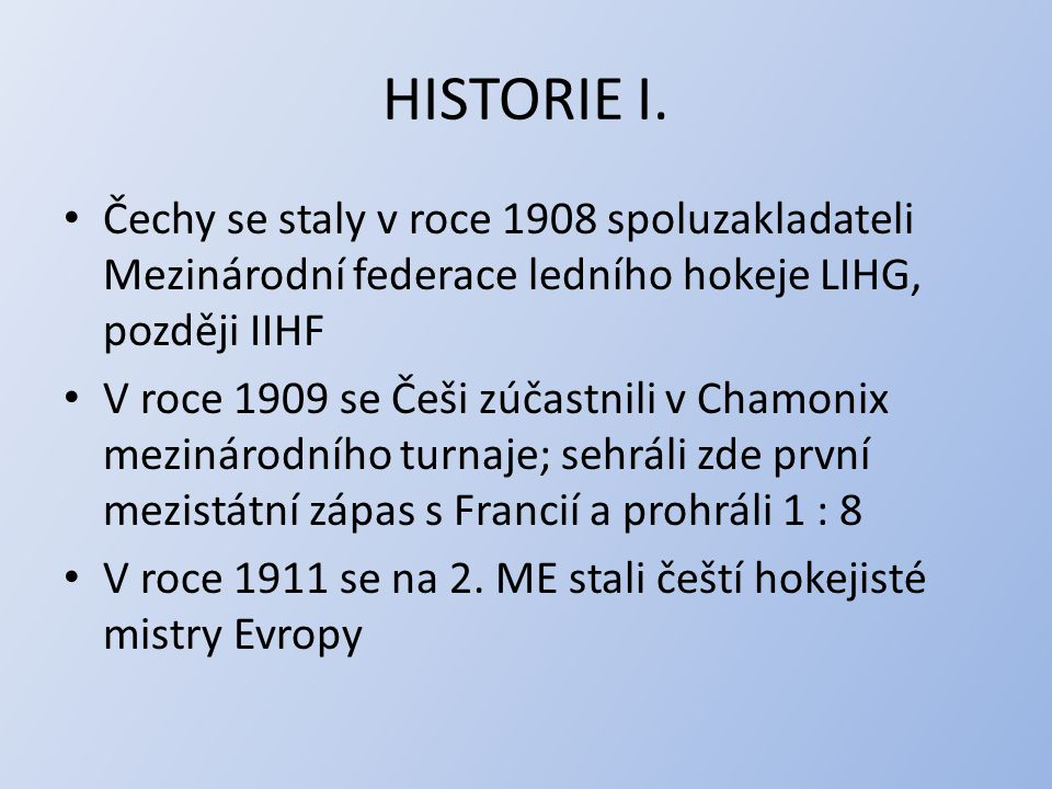 HISTORIE I. Čechy se staly v roce 1908 spoluzakladateli Mezinárodní federace ledního hokeje LIHG, později IIHF V roce 1909 se Češi zúčastnili v Chamon