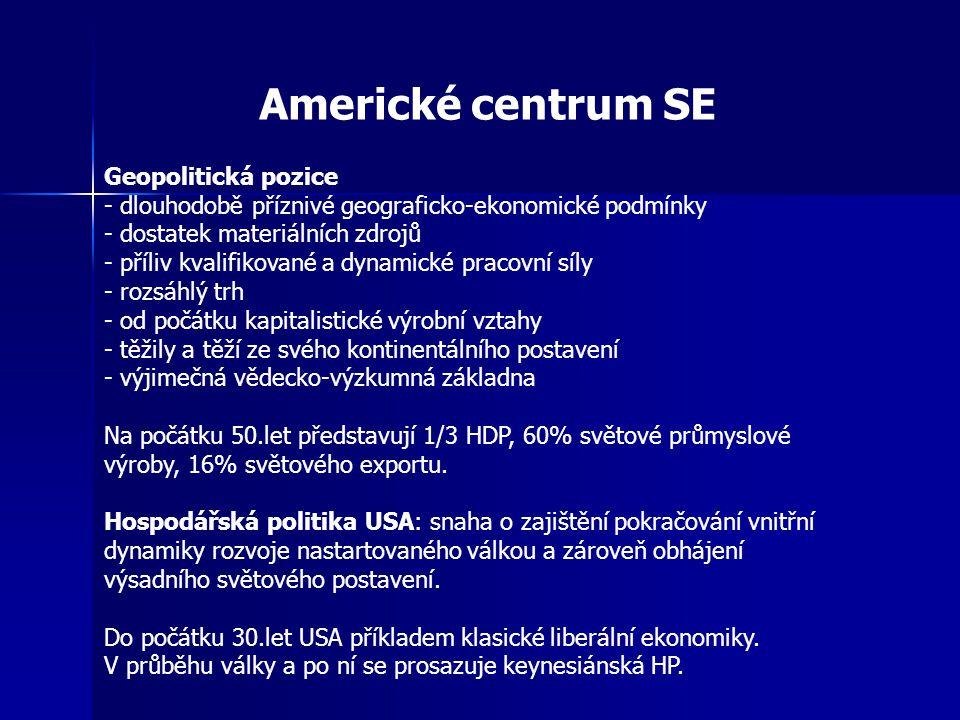 Americké centrum SE Geopolitická pozice - dlouhodobě příznivé geograficko-ekonomické podmínky - dostatek materiálních zdrojů - příliv kvalifikované a dynamické pracovní síly - rozsáhlý trh - od počátku kapitalistické výrobní vztahy - těžily a těží ze svého kontinentálního postavení - výjimečná vědecko-výzkumná základna Na počátku 50.let představují 1/3 HDP, 60% světové průmyslové výroby, 16% světového exportu.