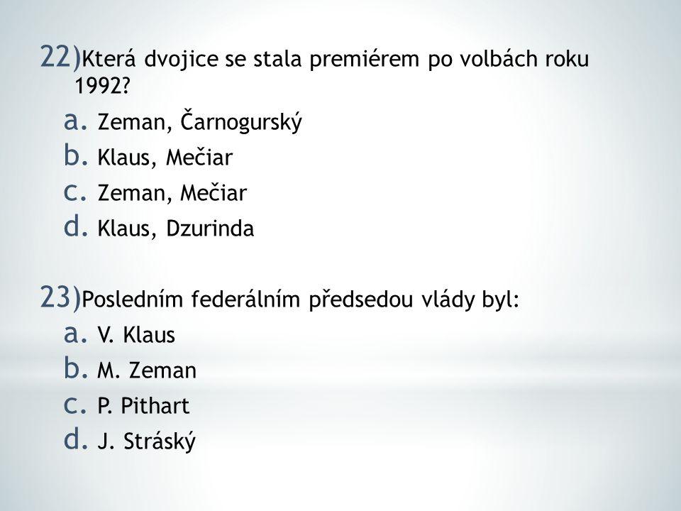 22) Která dvojice se stala premiérem po volbách roku 1992? a. Zeman, Čarnogurský b. Klaus, Mečiar c. Zeman, Mečiar d. Klaus, Dzurinda 23) Posledním fe